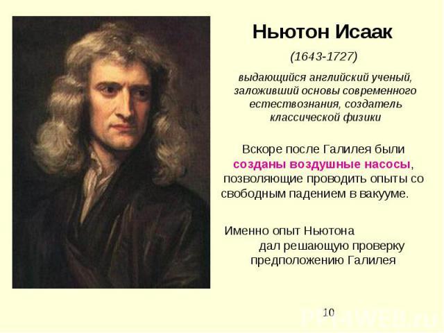 Ньютон Исаак (1643-1727) выдающийся английский ученый, заложивший основы современного естествознания, создатель классической физики Вскоре после Галилея были созданы воздушные насосы, позволяющие проводить опыты со свободным падением в вакууме. Имен…