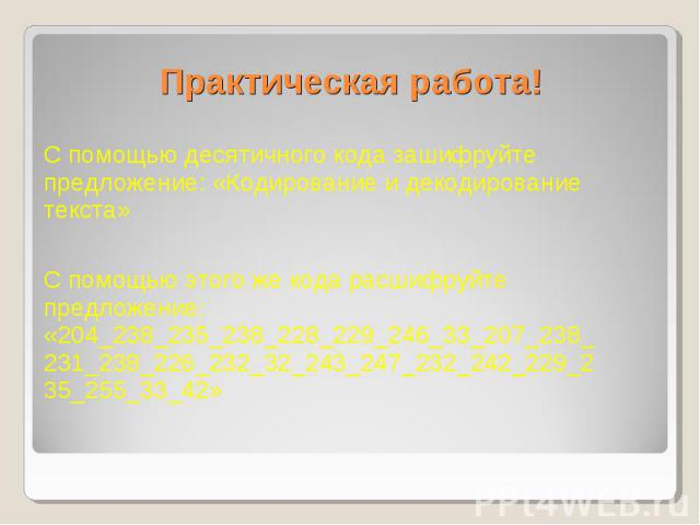 Практическая работа! С помощью десятичного кода зашифруйте предложение: «Кодирование и декодирование текста» С помощью этого же кода расшифруйте предложение: