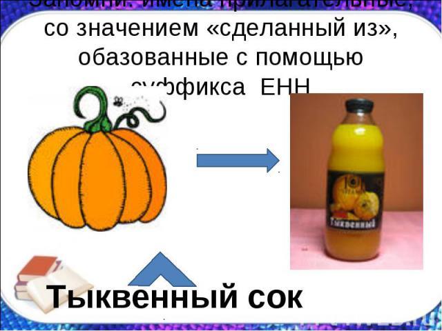 Запомни: имена прилагательные, со значением «сделанный из», обазованные с помощью суффикса ЕНН Тыквенный сок