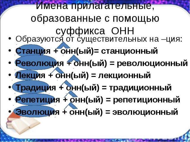 Имена прилагательные, образованные с помощью суффикса ОННОбразуются от существительных на –ция: Станция + онн(ый)= станционный Революция + онн(ый) = революционный Лекция + онн(ый) = лекционный Традиция + онн(ый) = традиционный Репетиция + онн(ый) = …