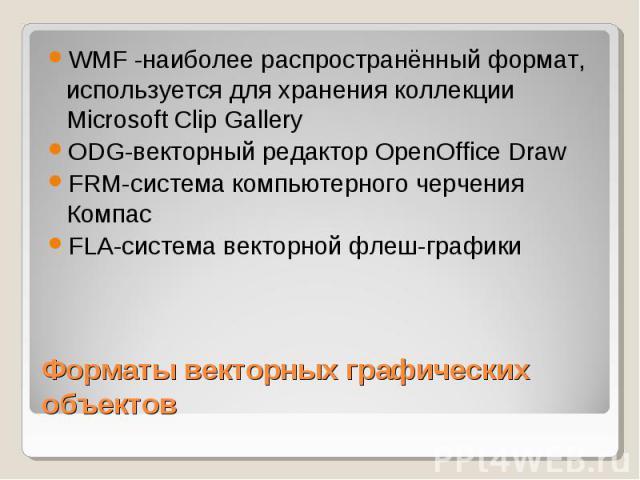 WMF -наиболее распространённый формат, используется для хранения коллекции Microsoft Clip Gallery ODG-векторный редактор OpenOffice Draw FRM-система компьютерного черчения Компас FLA-система векторной флеш-графики Форматы векторных графических объектов