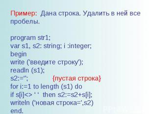 Пример: Дана строка. Удалить в ней все пробелы. program str1; var s1, s2: string