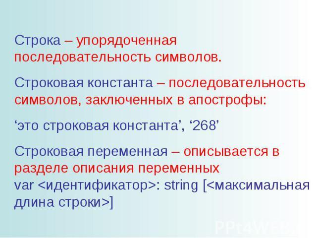 Строка – упорядоченная последовательность символов. Строковая константа – последовательность символов, заключенных в апострофы: 'это строковая константа', '268' Строковая переменная – описывается в разделе описания переменных var : string []