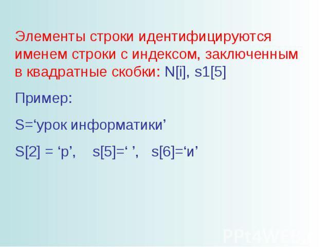 Элементы строки идентифицируются именем строки с индексом, заключенным в квадратные скобки: N[i], s1[5] Пример: S='урок информатики' S[2] = 'р', s[5]=' ', s[6]='и'