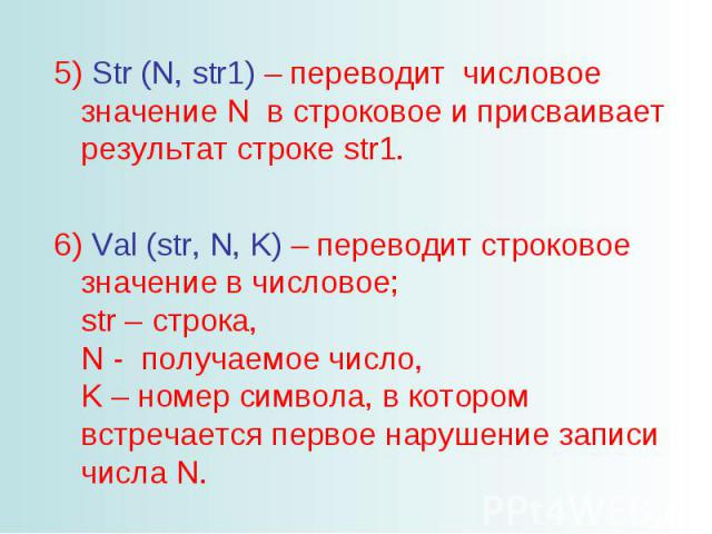 Str (N, str1) – переводит числовое значение N в строковое и присваивает результат строке str1. Val (str, N, K) – переводит строковое значение в числовое; str – строка, N - получаемое число, K – номер символа, в котором встречается первое нарушение з…
