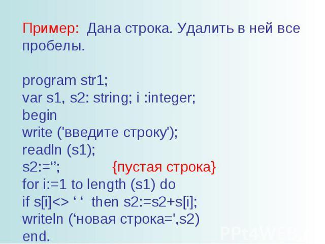 Пример: Дана строка. Удалить в ней все пробелы. program str1; var s1, s2: string; i :integer; begin write ('введите строку'); readln (s1); s2:=''; {пустая строка} for i:=1 to length (s1) do if s[i] ' ' then s2:=s2+s[i]; writeln ('новая строка=',s2) end.
