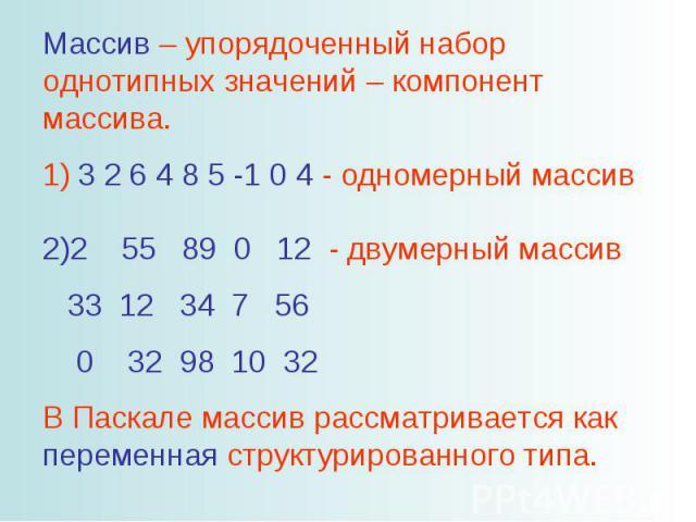 Массив – упорядоченный набор однотипных значений – компонент массива. 1) 3 2 6 4 8 5 -1 0 4 - одномерный массив 2)2 55 89 0 12 - двумерный массив 33 12 34 7 56 0 32 98 10 32 В Паскале массив рассматривается как переменная структурированного типа.