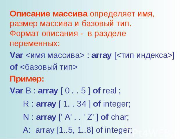 Описание массива определяет имя, размер массива и базовый тип. Формат описания - в разделе переменных: Var : array [] of Пример: Var В : array [ 0 . . 5 ] of real ; R : array [ 1. . 34 ] of integer; N : array [' A' . . ' Z' ] of char; A: array [1..5…