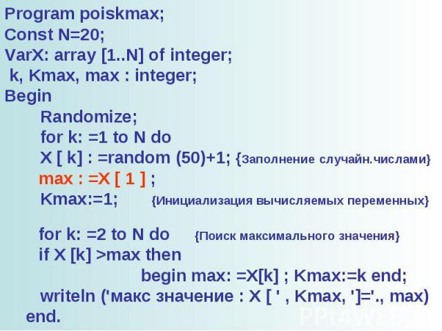 Program poiskmax; Const N=20; VarX: array [1..N] of integer; k, Kmax, max : integer; Begin Randomize; for k: =1 to N do X [ k] : =random (50)+1; {Заполнение случайн.числами} max : =X [ 1 ] ; Kmax:=1; {Инициализация вычисляемых переменных} for k: =2 …
