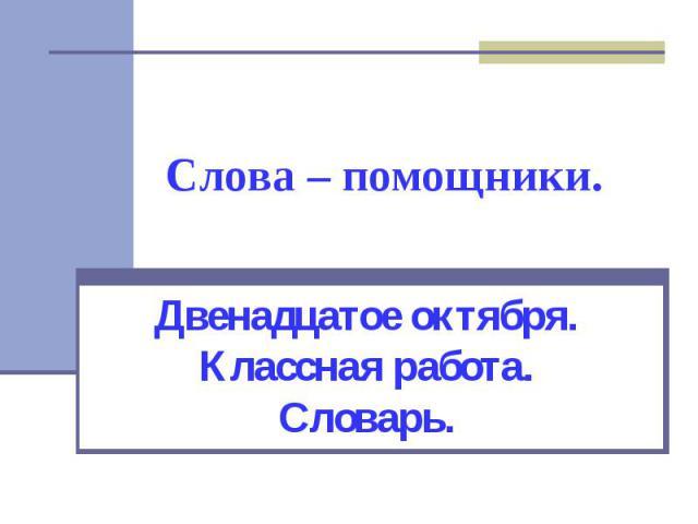 Слова – помощники Двенадцатое октября. Классная работа. Словарь.
