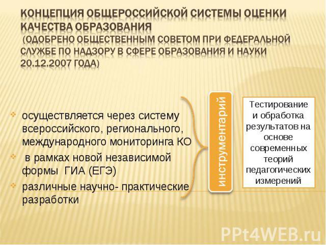Концепция общероссийской системы оценки качества образования (одобрено общественным советом при Федеральной службе по надзору в сфере образования и науки 20.12.2007 года)осуществляется через систему всероссийского, регионального, международного мони…