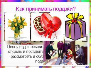 Как принимать подарки? Цветы надо поставить в вазу. Коробку конфет открыть и пос