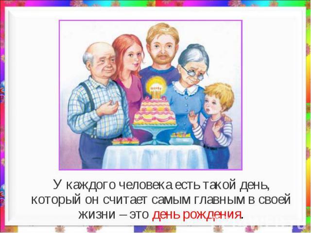 У каждого человека есть такой день, который он считает самым главным в своей жизни – это день рождения.