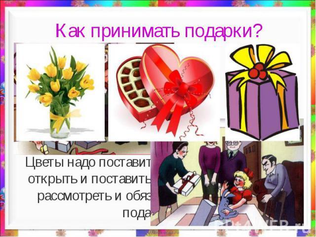 Как принимать подарки? Цветы надо поставить в вазу. Коробку конфет открыть и поставить на стол. Подарки нужно рассмотреть и обязательно поблагодарить подарившего.