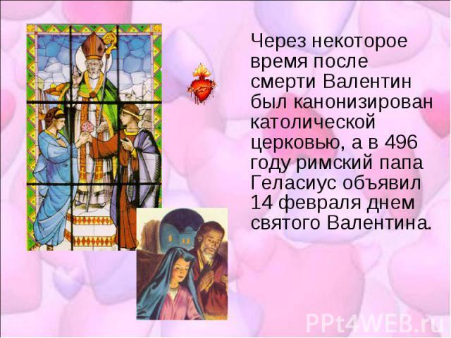 Через некоторое время после смерти Валентин был канонизирован католической церковью, а в 496 году римский папа Геласиус объявил 14 февраля днем святого Валентина.