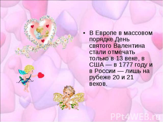 В Европе в массовом порядке День святого Валентина стали отмечать только в 13 веке, в США — в 1777 году и в России — лишь на рубеже 20 и 21 веков.