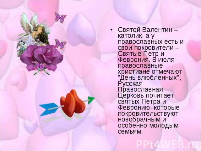 Святой Валентин – католик, а у православных есть и свои покровители – Святые Петр и Феврония. 8 июля православные христиане отмечают