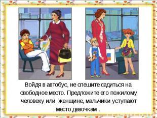 Войдя в автобус, не спешите садиться на свободное место. Предложите его пожилому