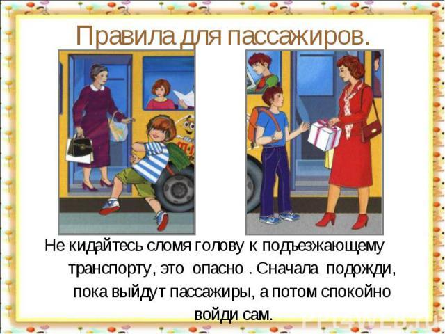 Правила для пассажиров. Не кидайтесь сломя голову к подъезжающему транспорту, это опасно . Сначала подожди, пока выйдут пассажиры, а потом спокойно войди сам.