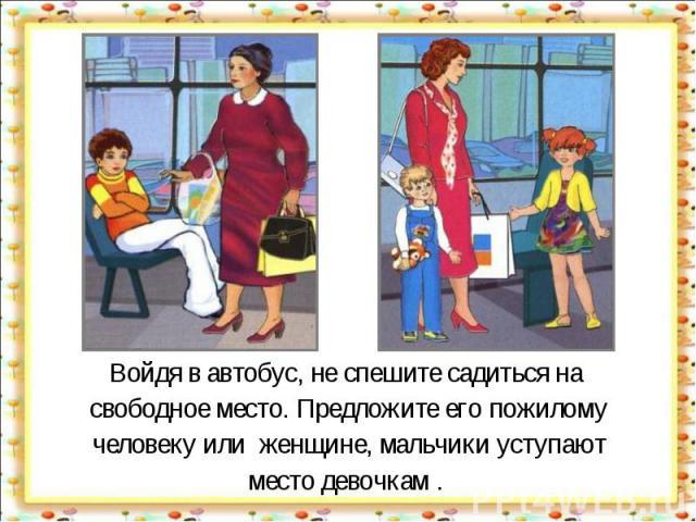 Войдя в автобус, не спешите садиться на свободное место. Предложите его пожилому человеку или женщине, мальчики уступают место девочкам .