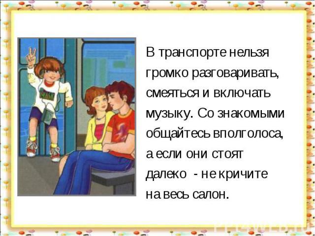 В транспорте нельзя громко разговаривать, смеяться и включать музыку. Со знакомыми общайтесь вполголоса, а если они стоят далеко - не кричите на весь салон.