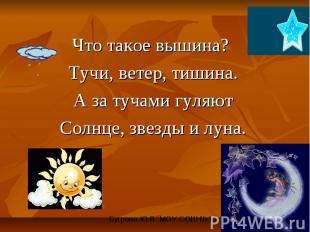 Что такое вышина? Тучи, ветер, тишина. А за тучами гуляют Солнце, звезды и луна.