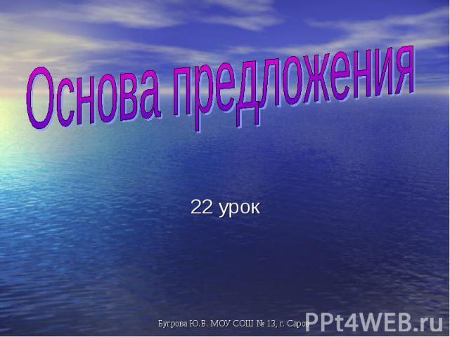 Основа предложения 22 урок Бугрова Ю.В. МОУ СОШ № 13, г. Саров
