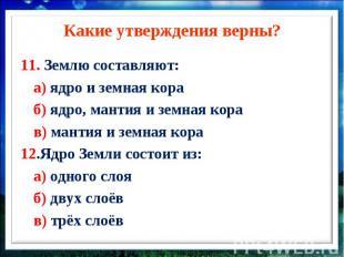 Какие утверждения верны?11. Землю составляют: а) ядро и земная кора б) ядро, ман