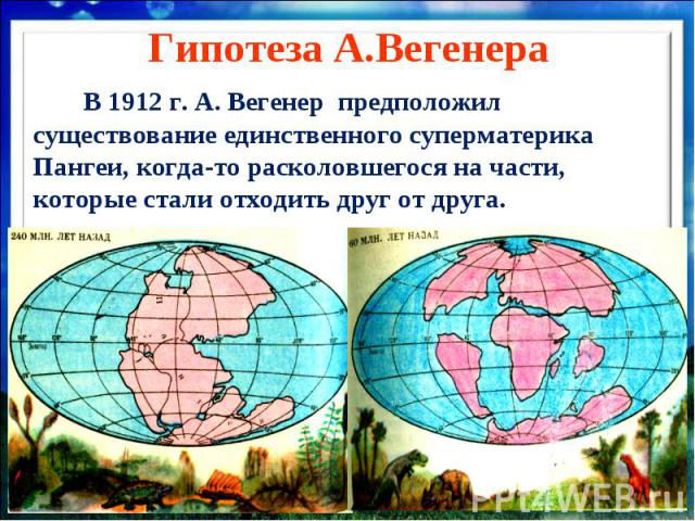 Гипотеза А.Вегенера В 1912 г. А. Вегенер предположил существование единственного суперматерика Пангеи, когда-то расколовшегося на части, которые стали отходить друг от друга.