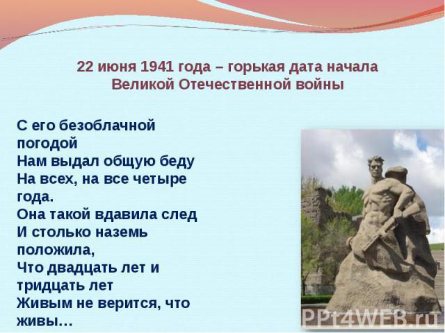 22 июня 1941 года – горькая дата начала Великой Отечественной войны С его безоблачной погодой Нам выдал общую беду На всех, на все четыре года. Она такой вдавила след И столько наземь положила, Что двадцать лет и тридцать лет Живым не верится, что живы…