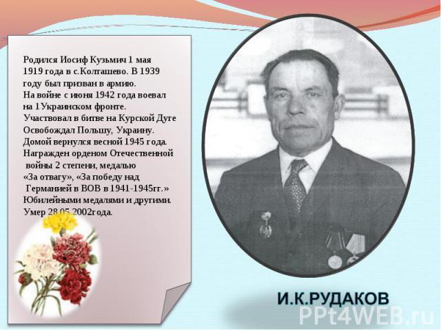 Родился Иосиф Кузьмич 1 мая 1919 года в с.Колташево. В 1939 году был призван в армию. На войне с июня 1942 года воевал на 1Украинском фронте. Участвовал в битве на Курской Дуге Освобождал Польшу, Украину. Домой вернулся весной 1945 года. Награжден о…