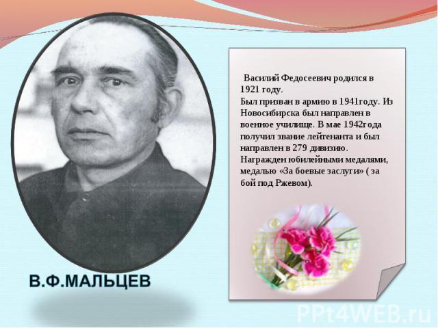 Василий Федосеевич родился в 1921 году. Был призван в армию в 1941году. Из Новосибирска был направлен в военное училище. В мае 1942года получил звание лейтенанта и был направлен в 279 дивизию. Награжден юбилейными медалями, медалью «За боевые заслуг…