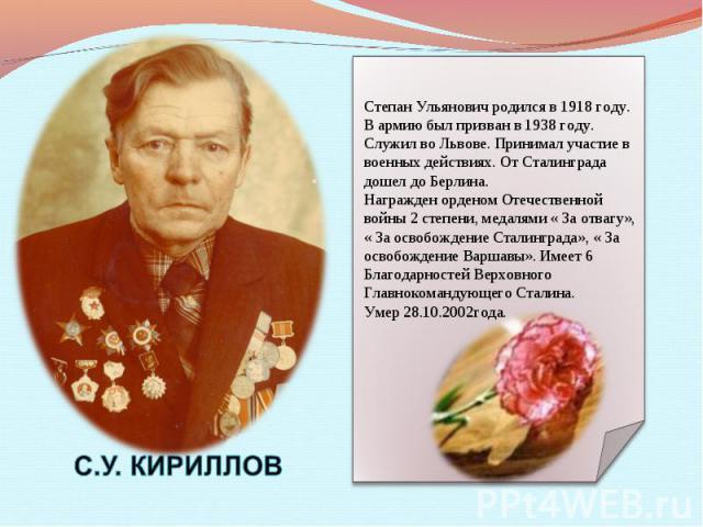 Степан Ульянович родился в 1918 году. В армию был призван в 1938 году. Служил во Львове. Принимал участие в военных действиях. От Сталинграда дошел до Берлина. Награжден орденом Отечественной войны 2 степени, медалями « За отвагу», « За освобождение…