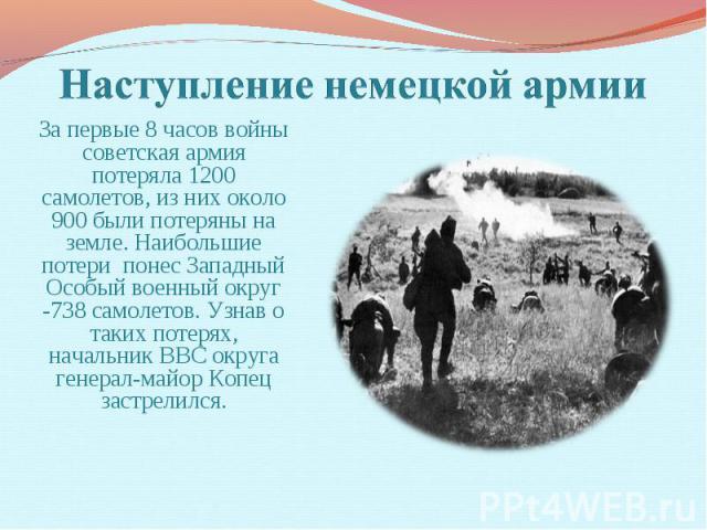 Наступление немецкой армии За первые 8 часов войны советская армия потеряла 1200 самолетов, из них около 900 были потеряны на земле. Наибольшие потери понес Западный Особый военный округ -738 самолетов. Узнав о таких потерях, начальник ВВС округа ге…