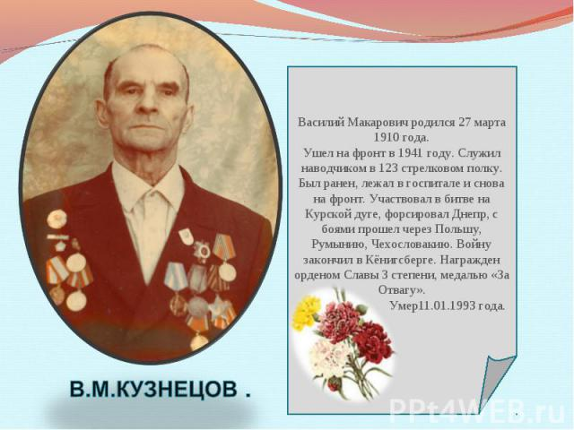 Василий Макарович родился 27 марта 1910 года. Ушел на фронт в 1941 году. Служил наводчиком в 123 стрелковом полку. Был ранен, лежал в госпитале и снова на фронт. Участвовал в битве на Курской дуге, форсировал Днепр, с боями прошел через Польшу, Румы…