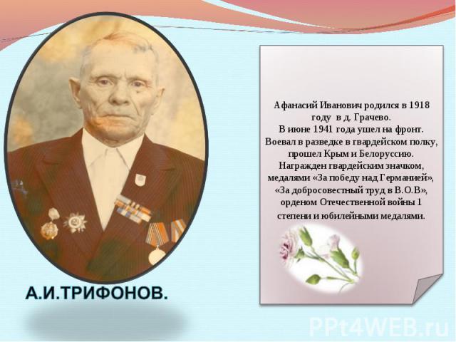 Афанасий Иванович родился в 1918 году в д. Грачево. В июне 1941 года ушел на фронт. Воевал в разведке в гвардейском полку, прошел Крым и Белоруссию. Награжден гвардейским значком, медалями «За победу над Германией», «За добросовестный труд в В.О.В»,…