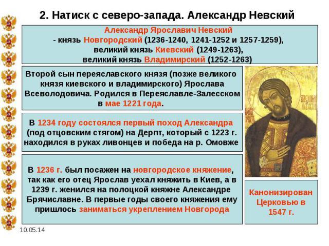 2. Натиск с северо-запада. Александр НевскийАлександр Ярославич Невский - князь Новгородский (1236-1240, 1241-1252 и 1257-1259), великий князь Киевский (1249-1263), великий князь Владимирский (1252-1263) Второй сын переяславского князя (позже велико…