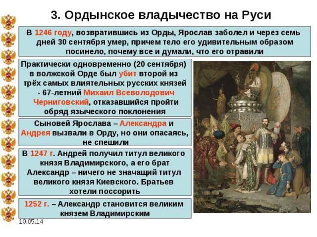 3. Ордынское владычество на РусиВ 1246 году, возвратившись из Орды, Ярослав заболел и через семь дней 30 сентября умер, причем тело его удивительным образом посинело, почему все и думали, что его отравили Практически одновременно (20 сентября) в вол…