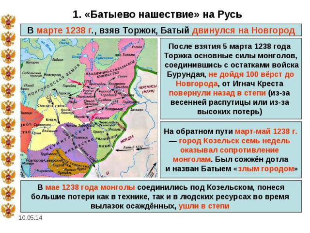 1. «Батыево нашествие» на РусьВ марте 1238 г., взяв Торжок, Батый двинулся на Новгород После взятия 5 марта 1238 года Торжка основные силы монголов, соединившись с остатками войска Бурундая, не дойдя 100 вёрст до Новгорода, от Игнач Креста повернули…