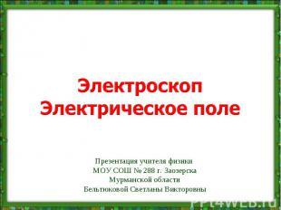 Электроскоп Электрическое поле Презентация учителя физики МОУ СОШ № 288 г. Заозе