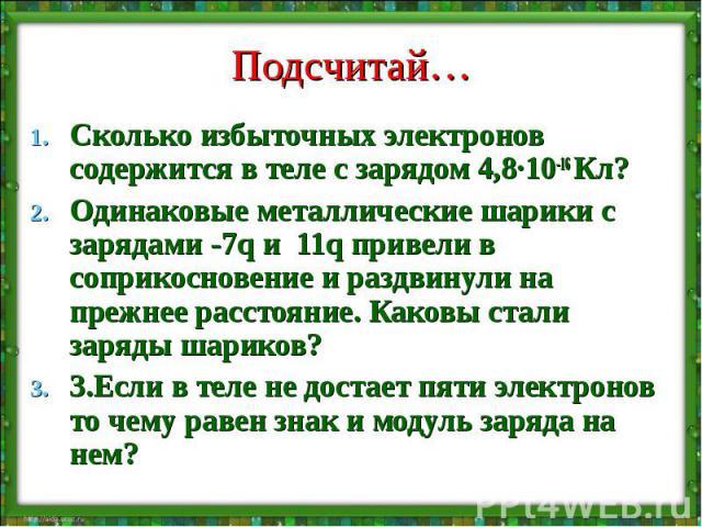 Подсчитай… Сколько избыточных электронов содержится в теле с зарядом 4,8·10-16 Кл? Одинаковые металлические шарики с зарядами -7q и 11q привели в соприкосновение и раздвинули на прежнее расстояние. Каковы стали заряды шариков? 3.Если в теле не доста…