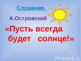 Слушание. А.Островский «Пусть всегда будет солнце!»