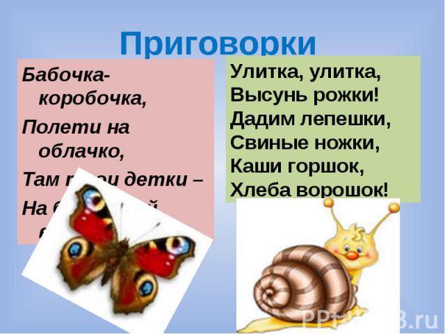 Приговорки Бабочка-коробочка, Полети на облачко, Там твои детки – На березовой ветке. Улитка, улитка, Высунь рожки! Дадим лепешки, Свиные ножки, Каши горшок, Хлеба ворошок!