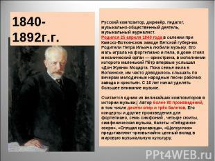 1840-1892г.г. Русский композитор, дирижёр, педагог, музыкально-общественный деят