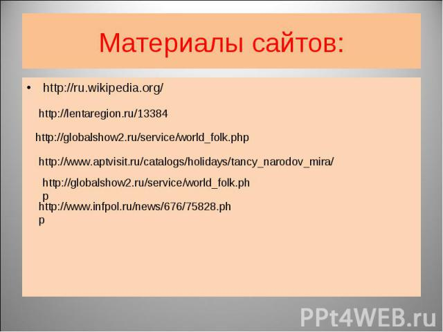 Материалы сайтов: http://ru.wikipedia.org/ http://lentaregion.ru/13384 http://globalshow2.ru/service/world_folk.php http://www.aptvisit.ru/catalogs/holidays/tancy_narodov_mira/ http://globalshow2.ru/service/world_folk.php http://www.infpol.ru/news/6…