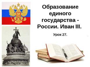 Образование единого государства - России. Иван III.