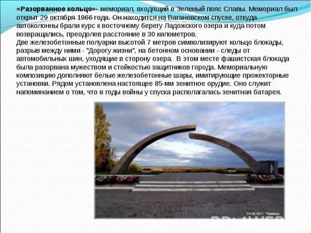 «Разорванное кольцо»- мемориал, входящий в Зеленый пояс Славы. Мемориал был открыт 29 октября 1966 года. Он находится на Вагановском спуске, откуда автоколонны брали курс к восточному берегу Ладожского озера и куда потом возвращались, преодолев расс…