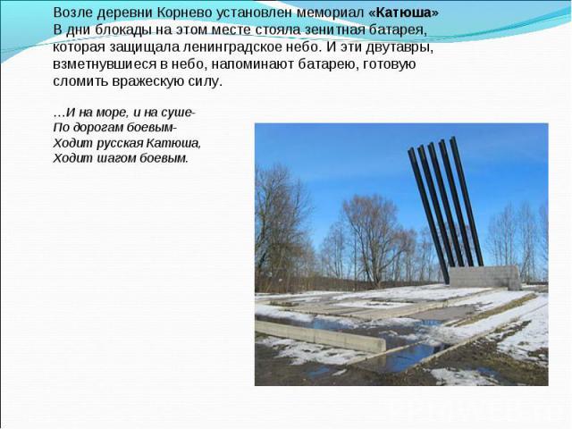 Возле деревни Корнево установлен мемориал «Катюша» В дни блокады на этом месте стояла зенитная батарея, которая защищала ленинградское небо. И эти двутавры, взметнувшиеся в небо, напоминают батарею, готовую сломить вражескую силу. …И на море, и на с…