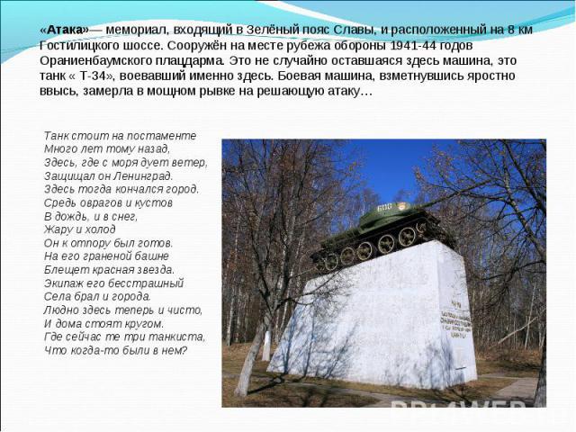 «Атака»— мемориал, входящий в Зелёный пояс Славы, и расположенный на 8 км Гостилицкого шоссе. Сооружён на месте рубежа обороны 1941-44 годов Ораниенбаумского плацдарма. Это не случайно оставшаяся здесь машина, это танк « Т-34», воевавший именно здес…