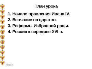 План урока 1. Начало правления Ивана IV. 2. Венчание на царство. 3. Реформы Избр